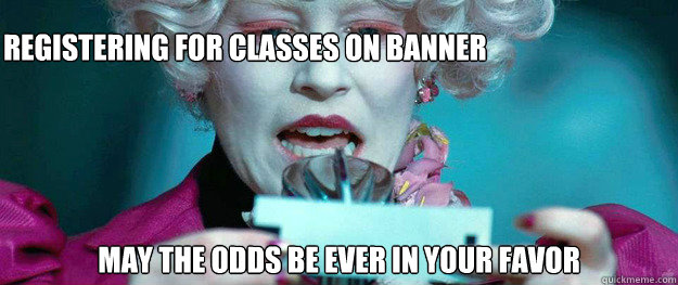 Registering for classes on Banner May the odds be ever in your favor