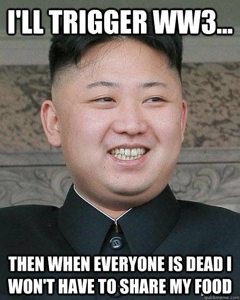 i'll trigger ww3... then when everyone is dead i won't have to share my food - i'll trigger ww3... then when everyone is dead i won't have to share my food  North Korea