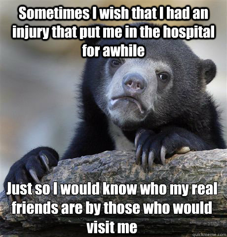 Sometimes I wish that I had an injury that put me in the hospital for awhile Just so I would know who my real friends are by those who would visit me - Sometimes I wish that I had an injury that put me in the hospital for awhile Just so I would know who my real friends are by those who would visit me  Confession Bear