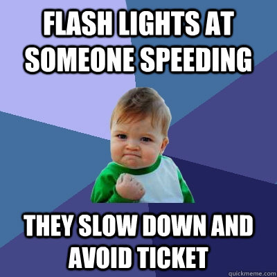 Flash lights at someone speeding  They slow down and avoid ticket - Flash lights at someone speeding  They slow down and avoid ticket  Success Kid