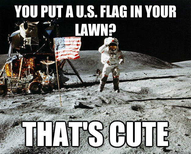 you put a U.S. flag in your lawn? That's cute - you put a U.S. flag in your lawn? That's cute  Unimpressed Astronaut