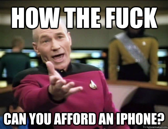 How the fuck can you afford an iPhone? - How the fuck can you afford an iPhone?  Annoyed Picard HD