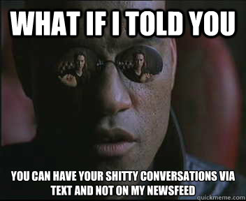 What if I told you You can have your shitty conversations via text and not on my newsfeed - What if I told you You can have your shitty conversations via text and not on my newsfeed  Morpheus SC