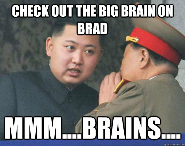 check out the big brain on brad mmm....brains.... - check out the big brain on brad mmm....brains....  Hungry Kim Jong Un