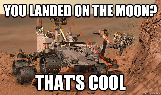 You landed on the moon? That's Cool  Unimpressed Curiosity