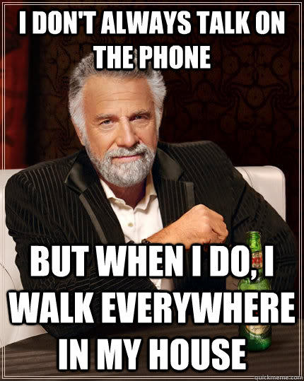 I don't always talk on the phone but when I do, i walk everywhere in my house  The Most Interesting Man In The World