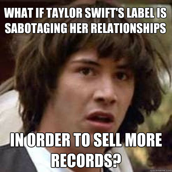 What if Taylor Swift's label is sabotaging her relationships in order to sell more records? - What if Taylor Swift's label is sabotaging her relationships in order to sell more records?  conspiracy keanu