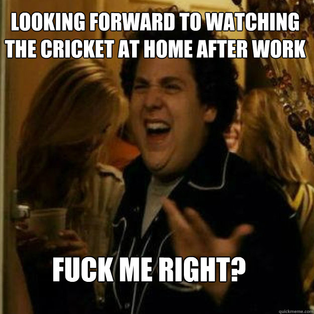 Looking forward to watching the cricket at home after work FUCK ME RIGHT? - Looking forward to watching the cricket at home after work FUCK ME RIGHT?  Misc