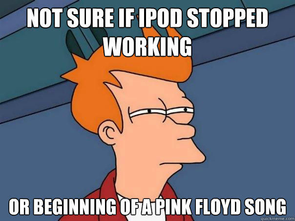Not sure if Ipod stopped working Or beginning of a Pink Floyd song - Not sure if Ipod stopped working Or beginning of a Pink Floyd song  Futurama Fry