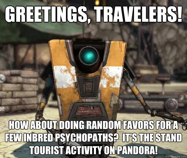 Greetings, Travelers! How about doing random favors for a few inbred psychopaths?  It's the stand tourist activity on pandora!