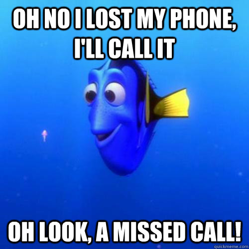Oh no I lost my phone, i'll call it oh look, a missed call! - Oh no I lost my phone, i'll call it oh look, a missed call!  dory