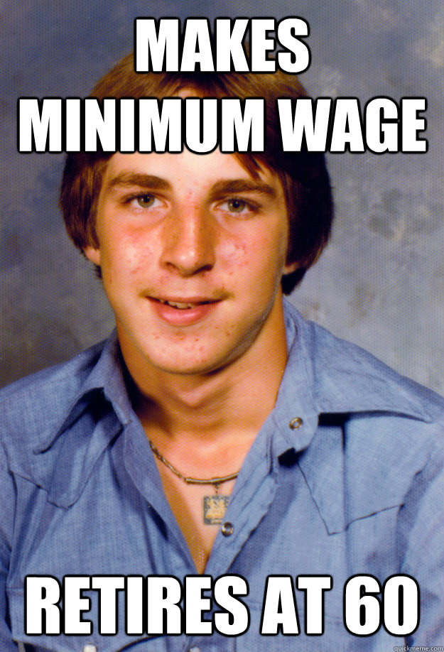 makes minimum wage retires at 60 - makes minimum wage retires at 60  Old Economy Steven