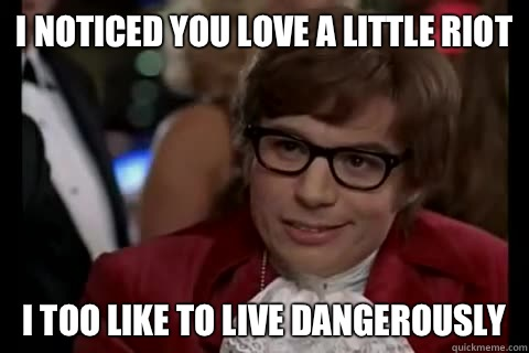 I noticed you love a little riot i too like to live dangerously  Dangerously - Austin Powers