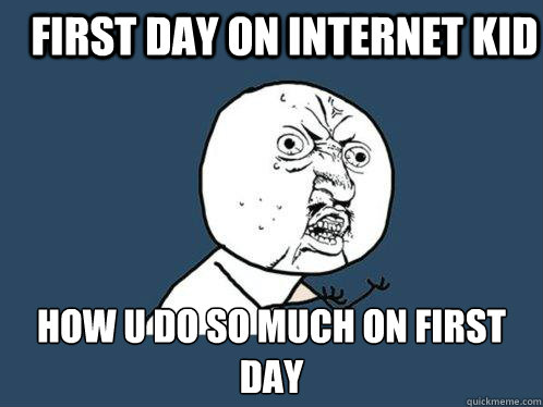 first day on internet kid How u do so much on first day  Y U No