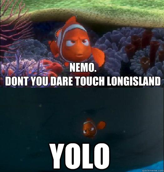 Nemo.  Dont you dare touch Longisland Yolo  Nemo touching the butt
