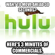 Want to move ahead 30 seconds? Here's 3 minutes of commercials. - Want to move ahead 30 seconds? Here's 3 minutes of commercials.  Scumbag Hulu