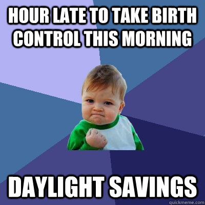 hour late to take birth control this morning daylight savings - hour late to take birth control this morning daylight savings  Success Kid