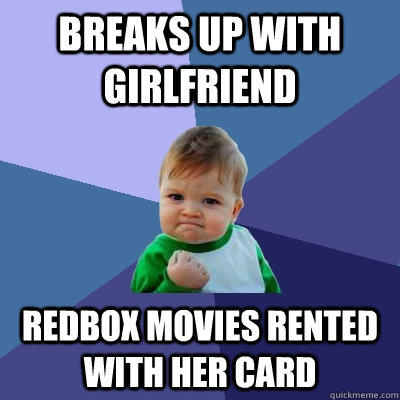 Breaks up with girlfriend redbox movies rented with her card - Breaks up with girlfriend redbox movies rented with her card  Success Kid