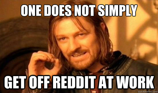 One Does Not Simply Get off reddit at work - One Does Not Simply Get off reddit at work  Boromir