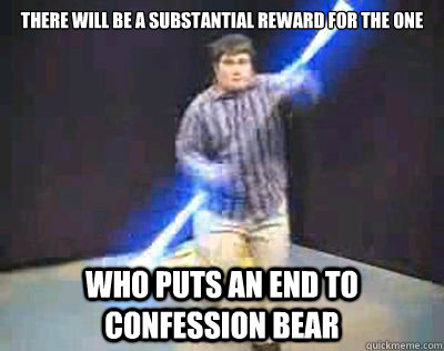 There will be a substantial reward for the one Who puts an end to confession bear