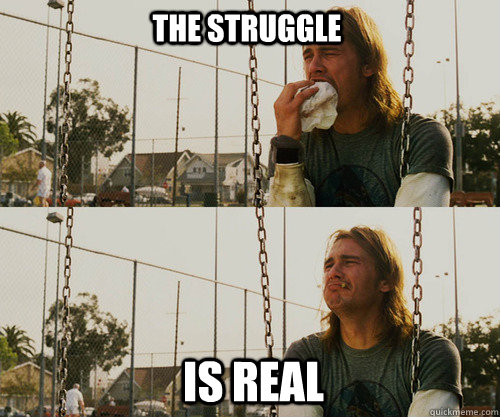 5e99a41eb5dbd29aa8d12e3babd54fa1b670967f100bb9ecfa4526e3585b4479 the struggle is real memes quickmeme,The Struggle Is Real Meme
