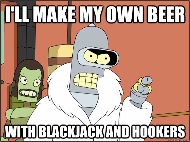 I'll make my own beer With blackjack and hookers