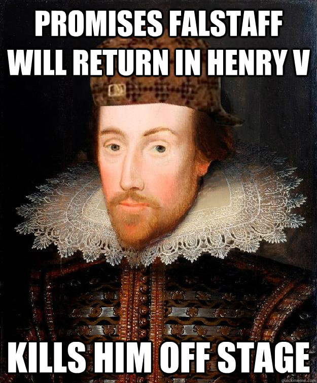 Promises Falstaff will return in Henry V Kills him off stage