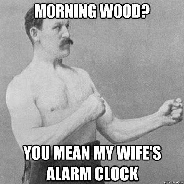 Morning Wood? You mean my wife's alarm clock - Morning