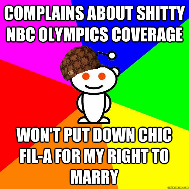 COMPLAINS ABOUT SHITTY NBC OLYMPICS COVERAGE WON'T PUT DOWN CHIC FIL-A FOR MY RIGHT TO MARRY - COMPLAINS ABOUT SHITTY NBC OLYMPICS COVERAGE WON'T PUT DOWN CHIC FIL-A FOR MY RIGHT TO MARRY  Scumbag Redditor
