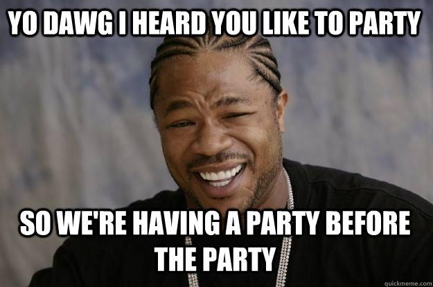 yo dawg i heard you like to party so we're having a party before the party  - yo dawg i heard you like to party so we're having a party before the party   Xzibit meme
