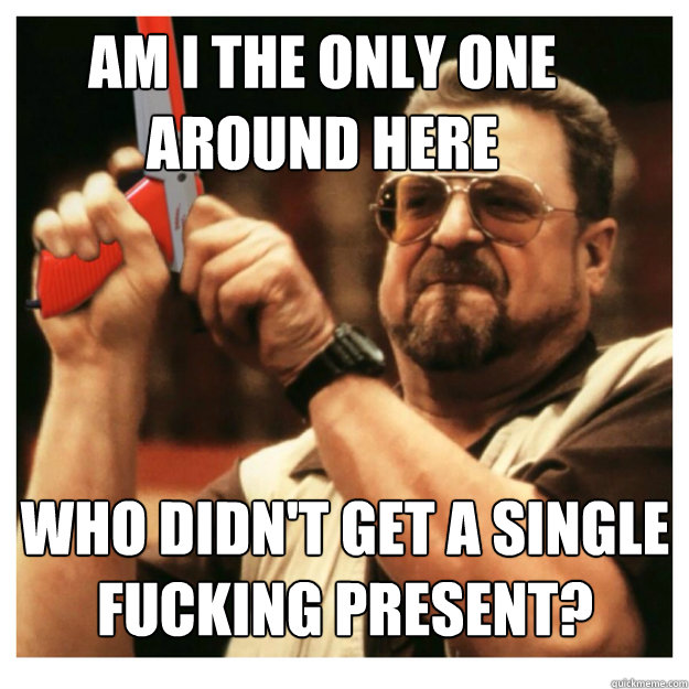 Am i the only one around here Who didn't get a single fucking present?  - Am i the only one around here Who didn't get a single fucking present?   John Goodman