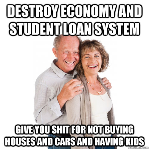 Destroy Economy and Student Loan System Give you shit for not buying houses and cars and having kids  Scumbag Baby Boomers