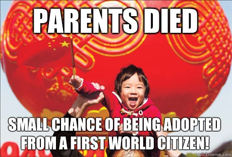 parents died  small chance of being adopted from a first world citizen!  Second World Success