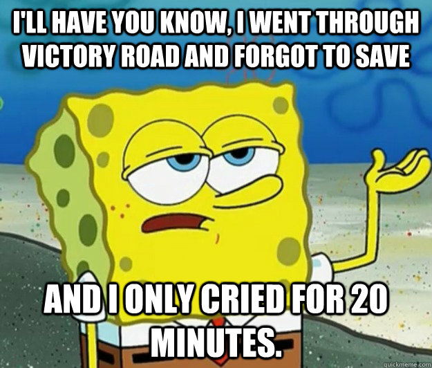 I'll have you know, I went through victory road and forgot to save And I only cried for 20 minutes. - I'll have you know, I went through victory road and forgot to save And I only cried for 20 minutes.  Tough Spongebob