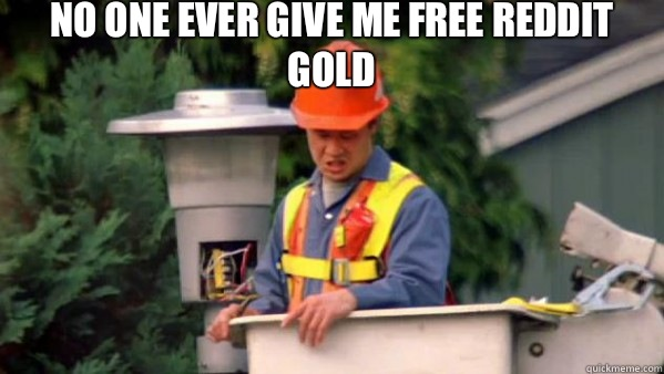 No one ever give me free reddit gold  - No one ever give me free reddit gold   No one ever pays me