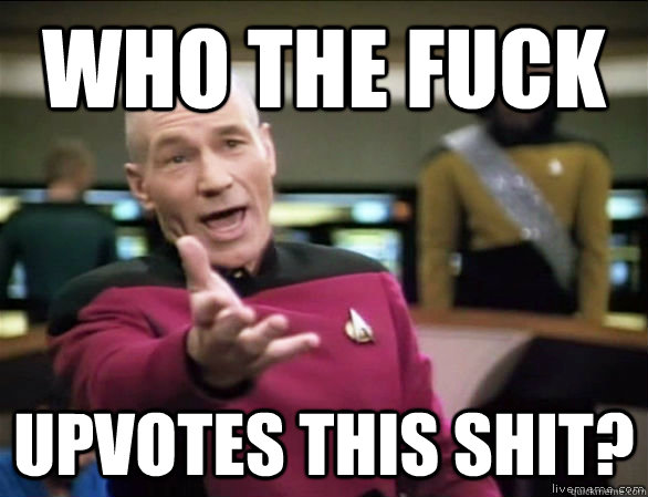 who the fuck upvotes this shit? - who the fuck upvotes this shit?  Annoyed Picard HD