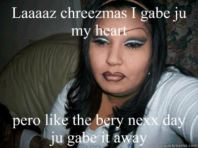 Laaaaz chreezmas I gabe ju my heart pero like the bery nexx day ju ...