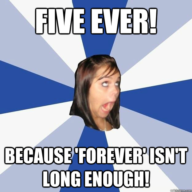 five ever! because 'forever' isn't long enough!