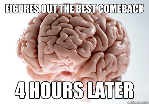 figures out the best comeback 4 hours later - figures out the best comeback 4 hours later  Scumbag Brain