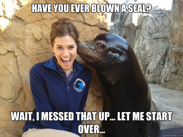 have you ever blown a seal? wait, i messed that up... let me start over... - have you ever blown a seal? wait, i messed that up... let me start over...  Crazy Secret