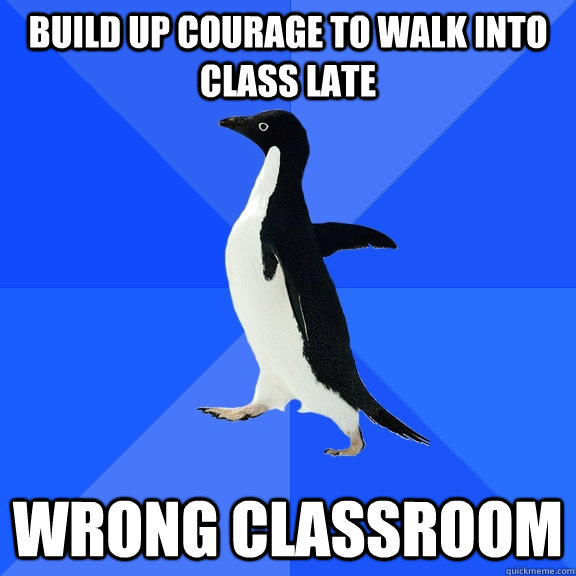 build up courage to walk into class late wrong classroom - build up courage to walk into class late wrong classroom  Socially Awkward Penguin