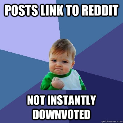 posts link to reddit not instantly downvoted - posts link to reddit not instantly downvoted  Success Kid