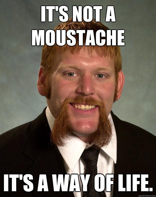 It's not a moustache It's a way of life.  EPIC MUSTACHE