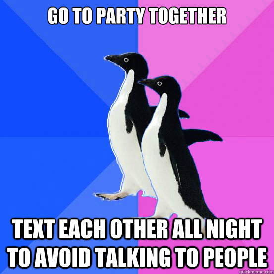 Go to party together text each other all night to avoid talking to people