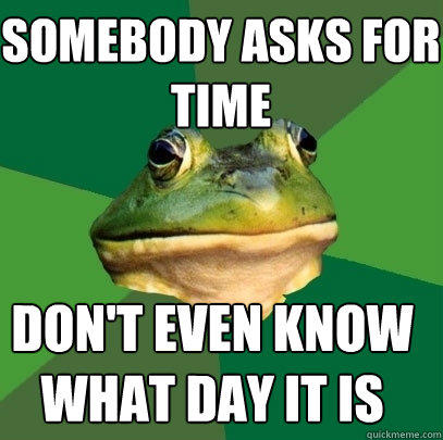 somebody asks for time don't even know what day it is - somebody asks for time don't even know what day it is  Foul Bachelor Frog