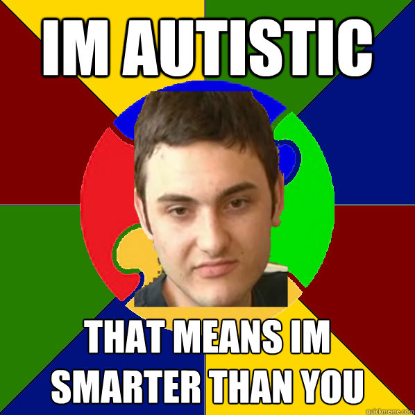 Im Autistic that means im smarter than you