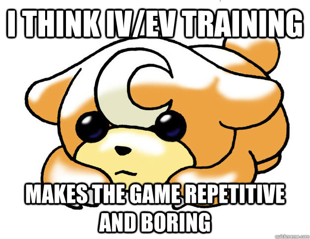 I think IV/EV training makes the game repetitive and boring - I think IV/EV training makes the game repetitive and boring  Confession Teddiursa