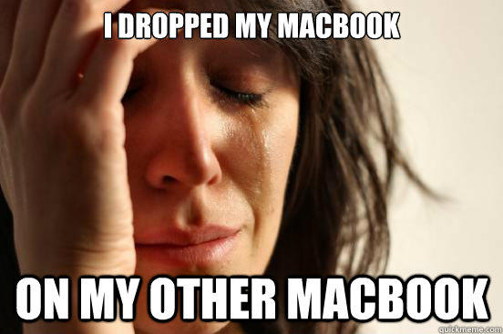I dropped my Macbook On my other Macbook - I dropped my Macbook On my other Macbook  First World Problems