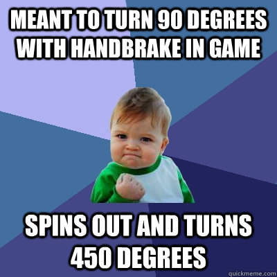 meant to turn 90 degrees with handbrake in game Spins out and turns 450 degrees - meant to turn 90 degrees with handbrake in game Spins out and turns 450 degrees  Success Kid