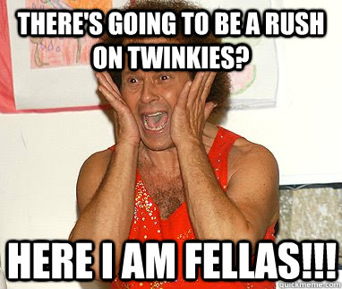 there's going to be a rush on twinkies? here i am fellas!!!  Richard Simmons